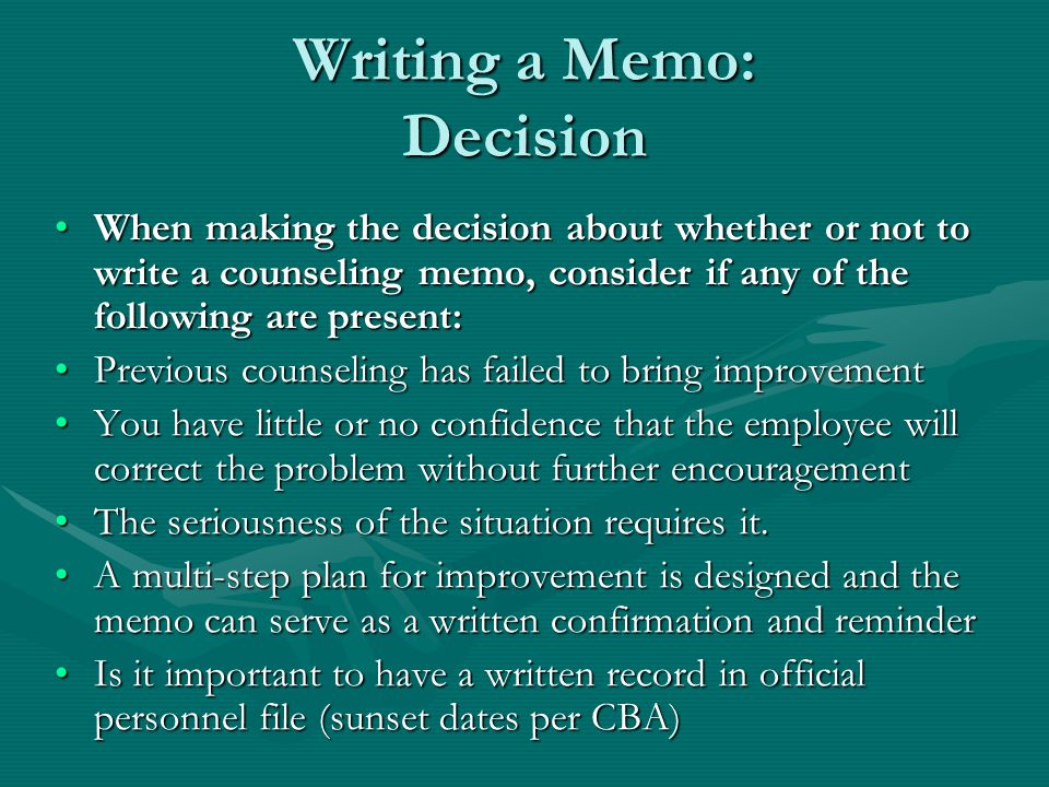 Writing a Memo: Decision When making the decision about whether or not to write a counseling memo, consider if any of the following are present:When making the decision about whether or not to write a counseling memo, consider if any of the following are present: Previous counseling has failed to bring improvementPrevious counseling has failed to bring improvement You have little or no confidence that the employee will correct the problem without further encouragementYou have little or no confidence that the employee will correct the problem without further encouragement The seriousness of the situation requires it.The seriousness of the situation requires it.
