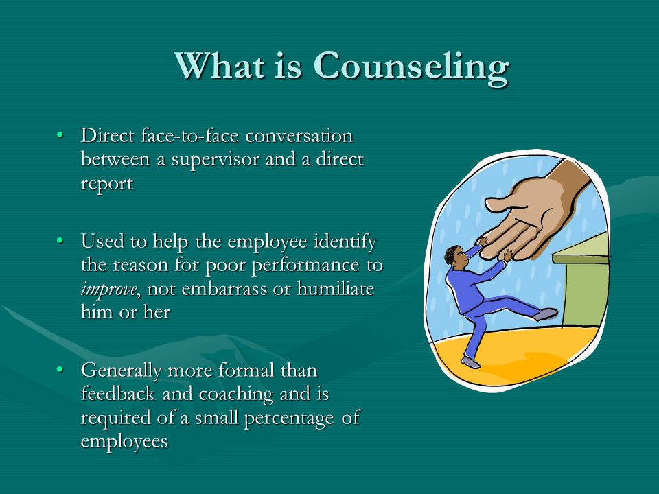 What is Counseling Direct face-to-face conversation between a supervisor and a direct reportDirect face-to-face conversation between a supervisor and a direct report Used to help the employee identify the reason for poor performance to improve, not embarrass or humiliate him or herUsed to help the employee identify the reason for poor performance to improve, not embarrass or humiliate him or her Generally more formal than feedback and coaching and is required of a small percentage of employeesGenerally more formal than feedback and coaching and is required of a small percentage of employees