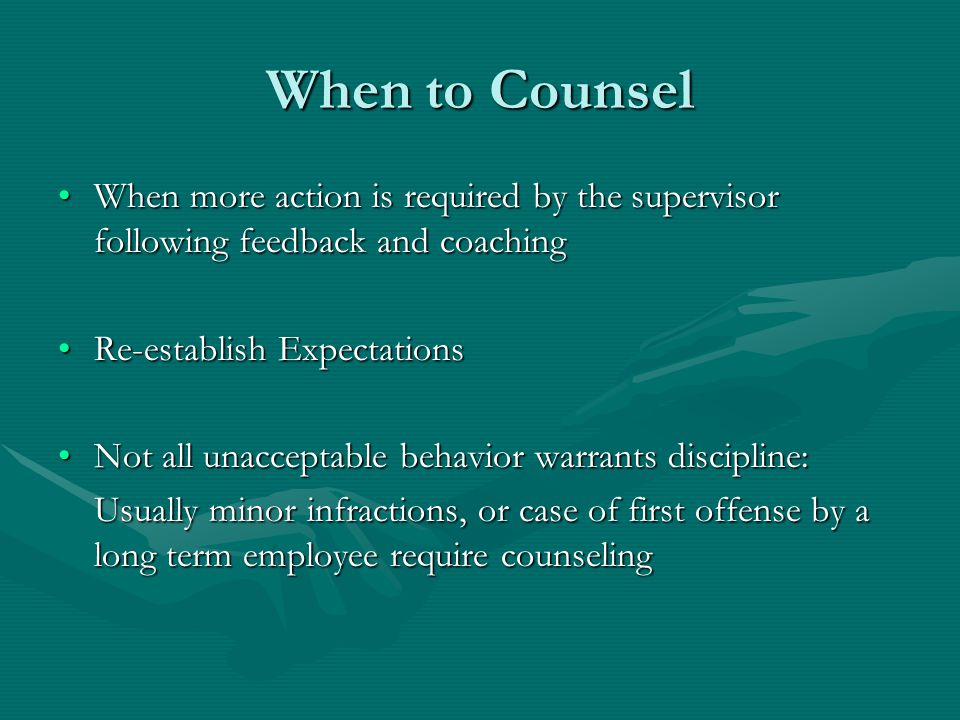 When to Counsel When more action is required by the supervisor following feedback and coachingWhen more action is required by the supervisor following feedback and coaching Re-establish ExpectationsRe-establish Expectations Not all unacceptable behavior warrants discipline:Not all unacceptable behavior warrants discipline: Usually minor infractions, or case of first offense by a long term employee require counseling