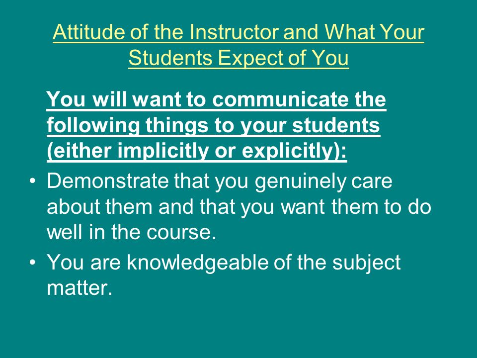Attitude of the Instructor and What Your Students Expect of You You will want to communicate the following things to your students (either implicitly or explicitly): Demonstrate that you genuinely care about them and that you want them to do well in the course.