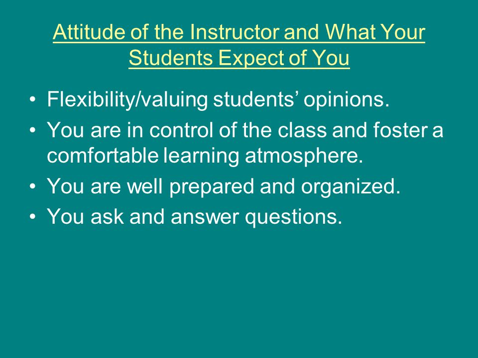 Attitude of the Instructor and What Your Students Expect of You You DON'T want to communicate the following things to your students: You don't cover the material sufficiently.