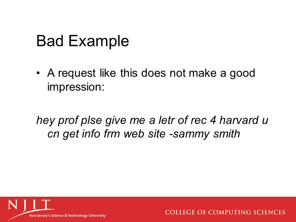 Bad Example A request like this does not make a good impression: hey prof plse give me a letr of rec 4 harvard u cn get info frm web site -sammy smith