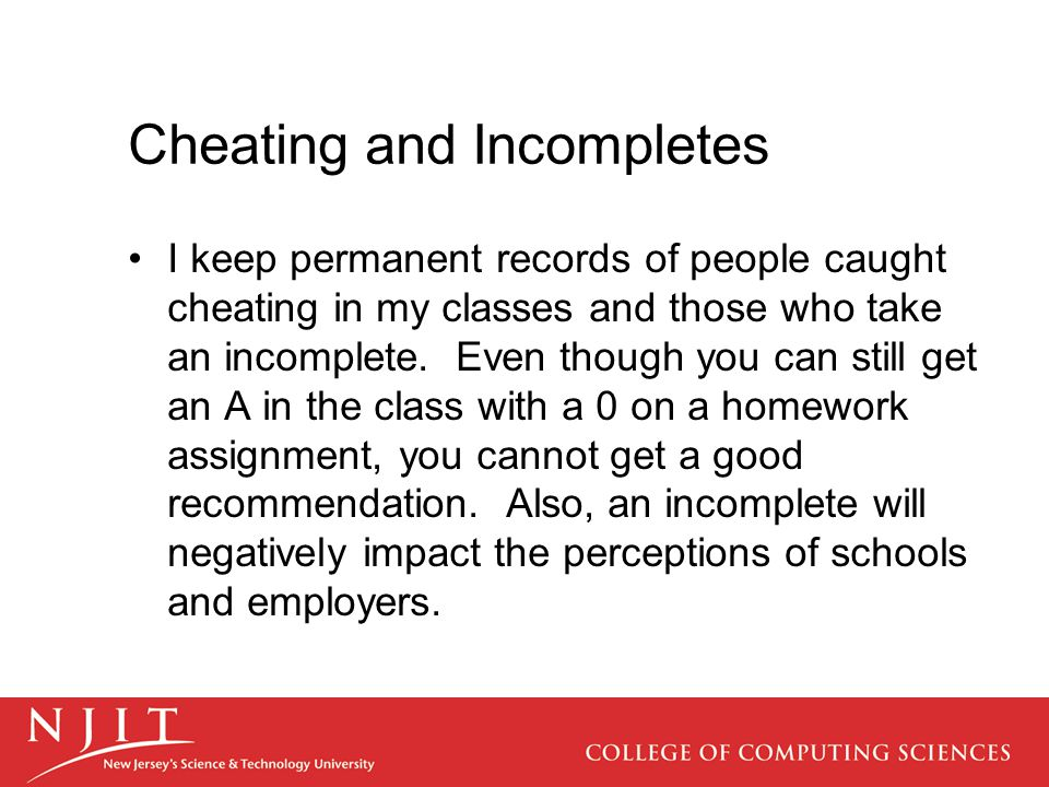 Cheating and Incompletes I keep permanent records of people caught cheating in my classes and those who take an incomplete.