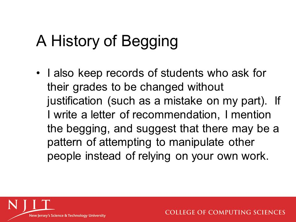 A History of Begging I also keep records of students who ask for their grades to be changed without justification (such as a mistake on my part).