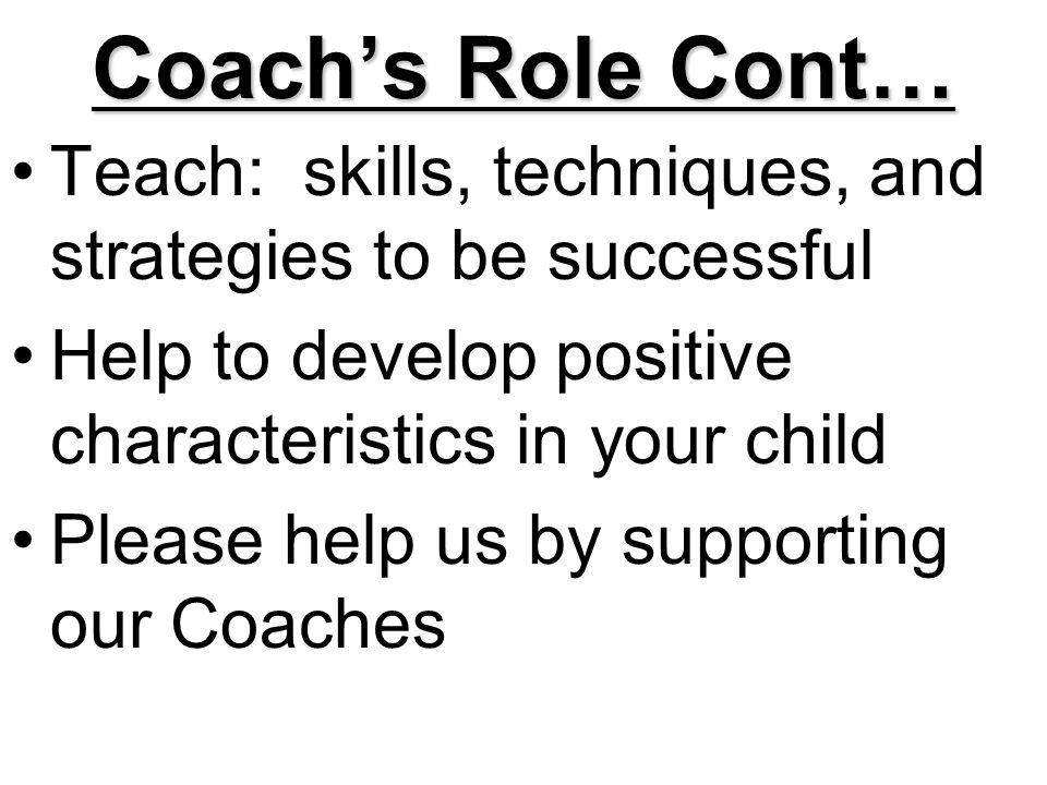 Coach's Role Cont… Teach: skills, techniques, and strategies to be successful Help to develop positive characteristics in your child Please help us by supporting our Coaches