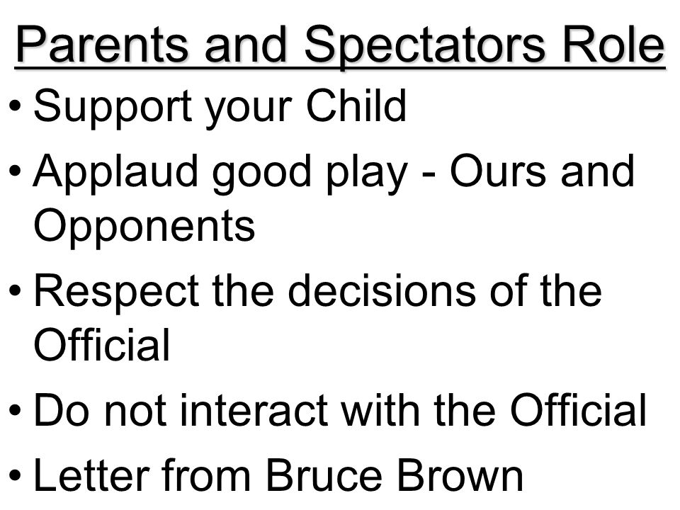 Parents and Spectators Role Support your Child Applaud good play - Ours and Opponents Respect the decisions of the Official Do not interact with the Official Letter from Bruce Brown