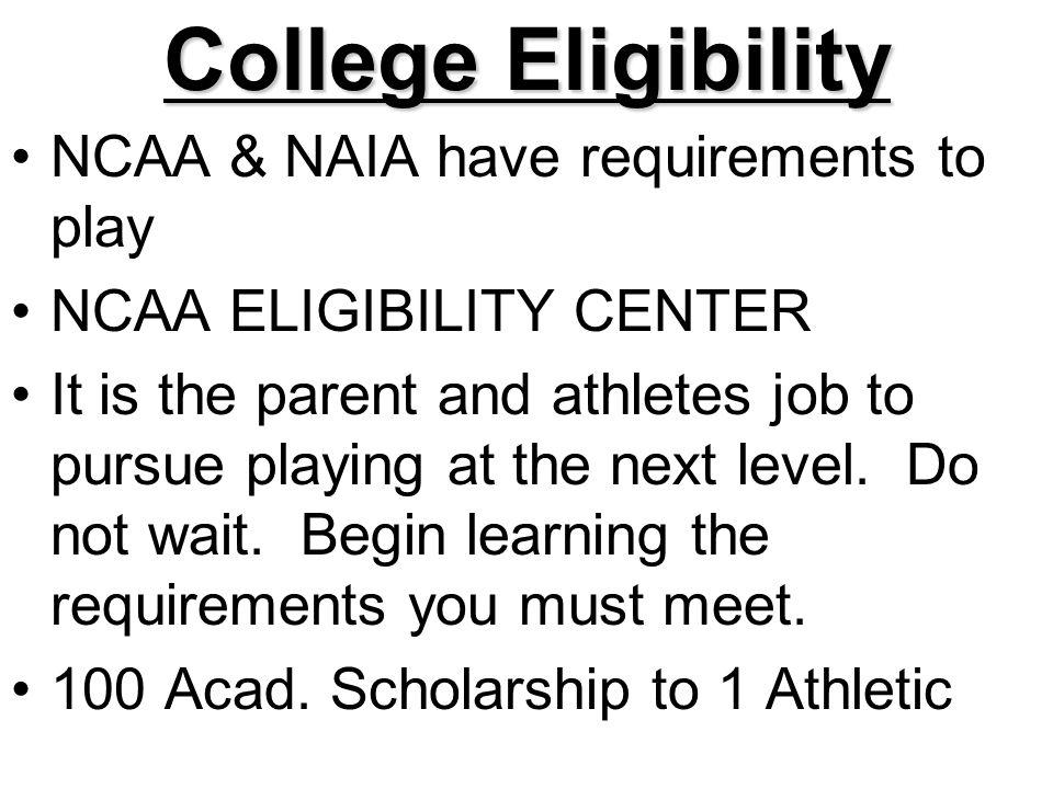College Eligibility NCAA & NAIA have requirements to play NCAA ELIGIBILITY CENTER It is the parent and athletes job to pursue playing at the next level.