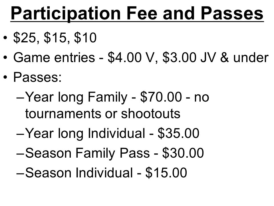 Participation Fee and Passes $25, $15, $10 Game entries - $4.00 V, $3.00 JV & under Passes: –Year long Family - $70.00 - no tournaments or shootouts –Year long Individual - $35.00 –Season Family Pass - $30.00 –Season Individual - $15.00