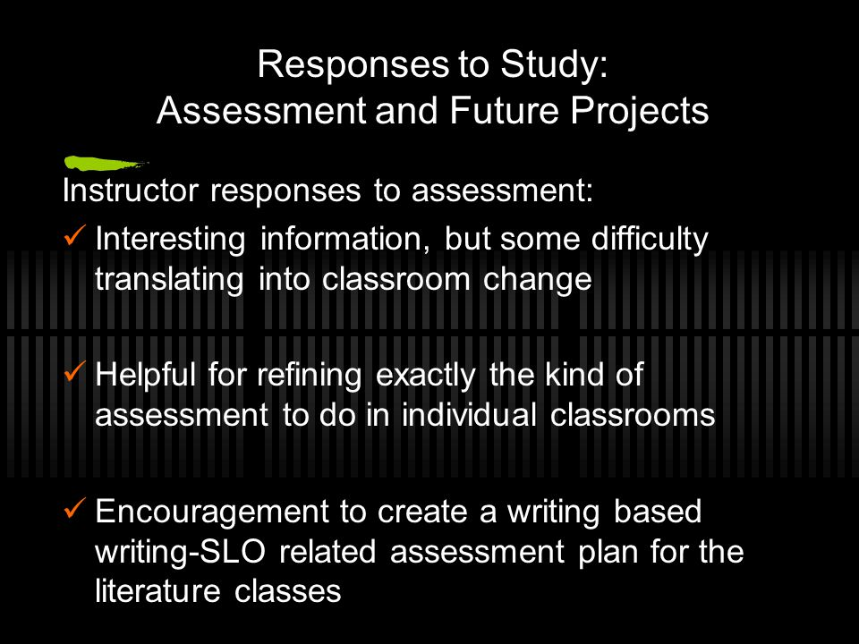 Responses to Study: Assessment and Future Projects Instructor responses to assessment: Interesting information, but some difficulty translating into classroom change Helpful for refining exactly the kind of assessment to do in individual classrooms Encouragement to create a writing based writing-SLO related assessment plan for the literature classes