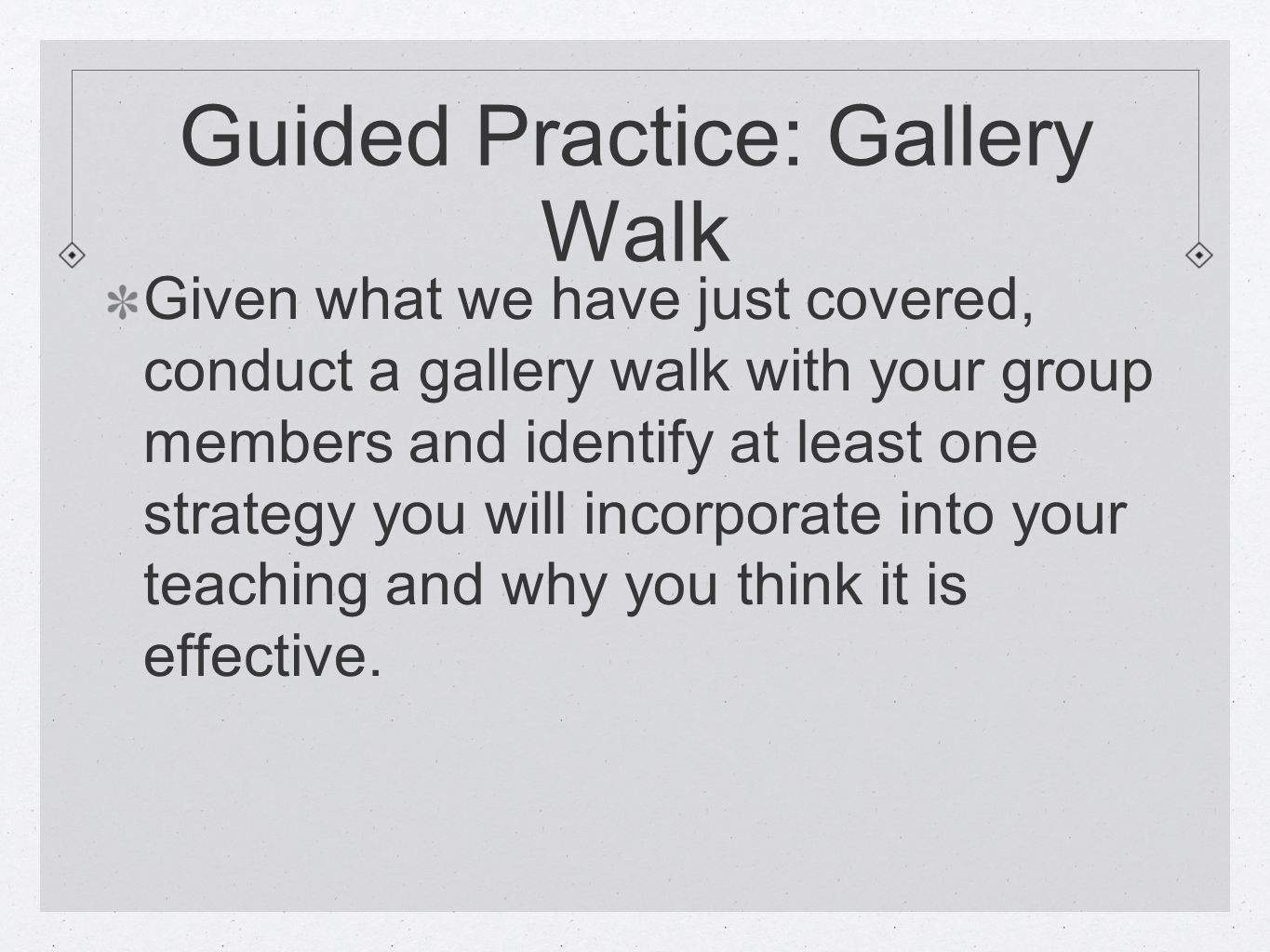 Guided Practice: Gallery Walk Given what we have just covered, conduct a gallery walk with your group members and identify at least one strategy you w