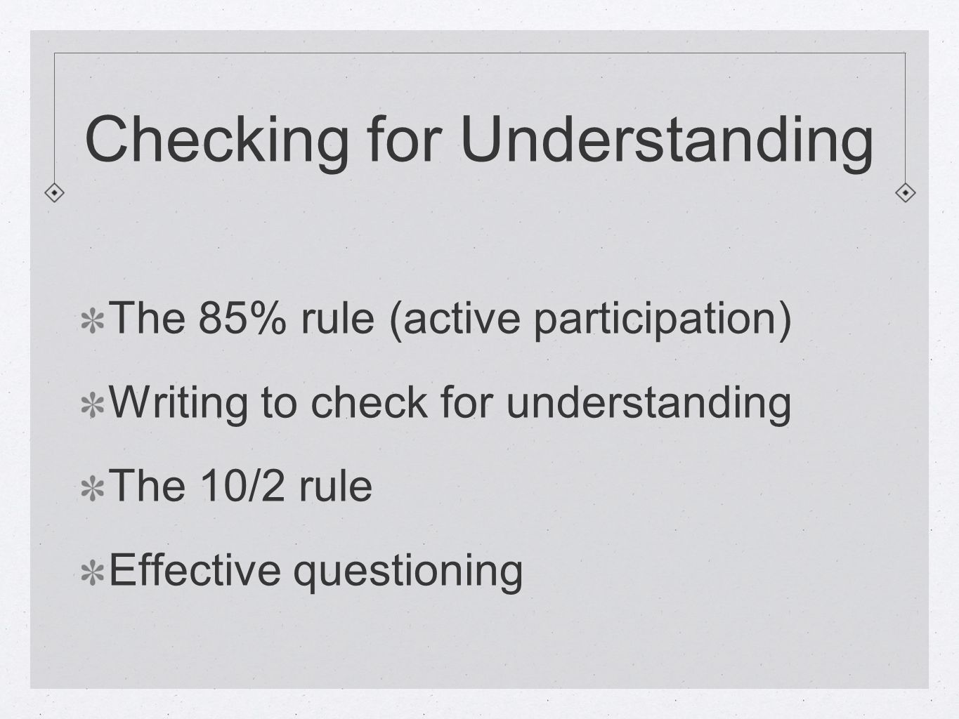Checking for Understanding The 85% rule (active participation) Writing to check for understanding The 10/2 rule Effective questioning