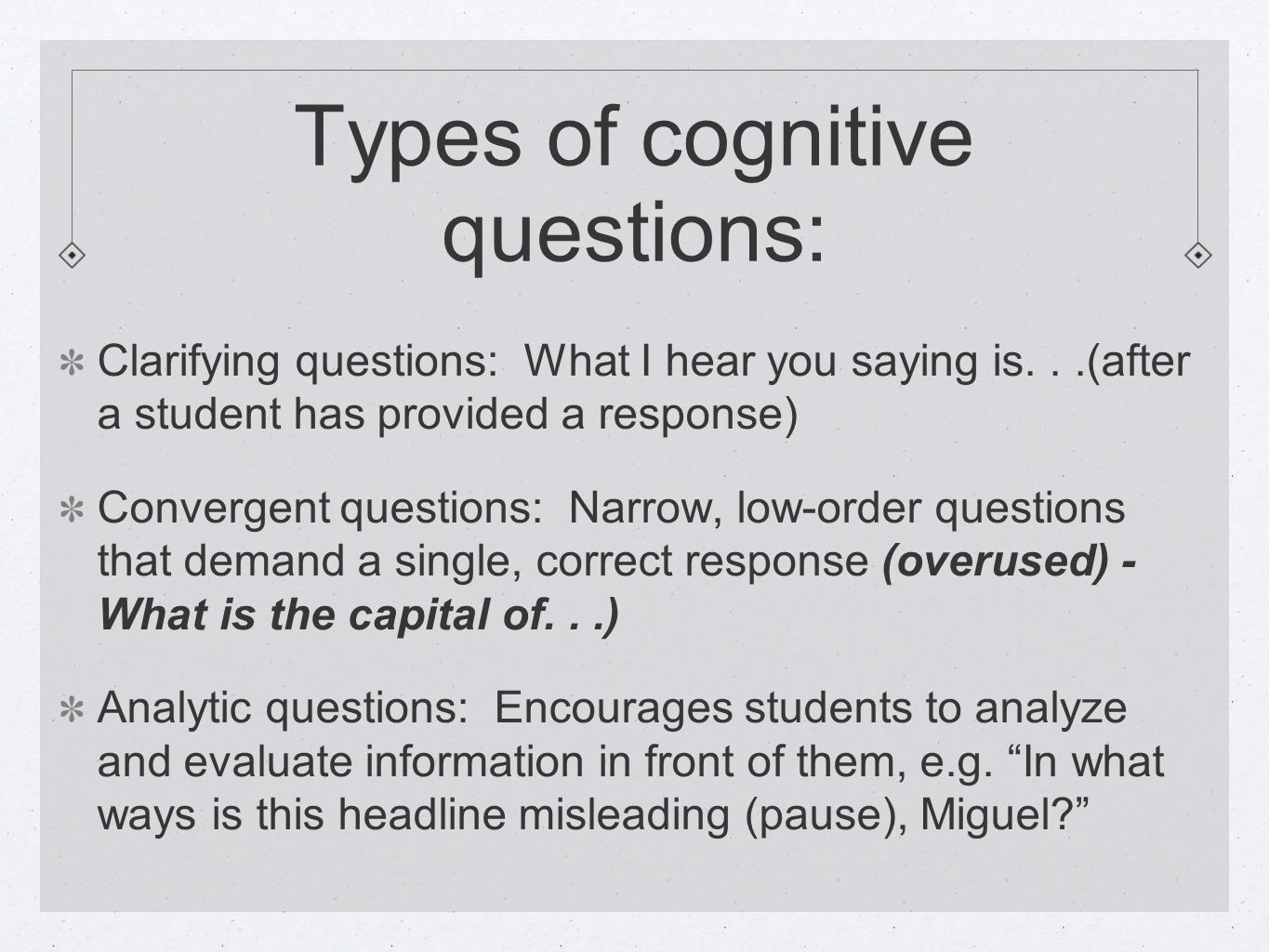Types of cognitive questions: Clarifying questions: What I hear you saying is...(after a student has provided a response) Convergent questions: Narrow
