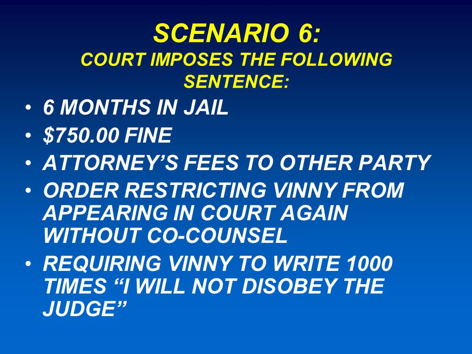 SCENARIO 6: COURT IMPOSES THE FOLLOWING SENTENCE: 6 MONTHS IN JAIL $750.00 FINE ATTORNEY'S FEES TO OTHER PARTY ORDER RESTRICTING VINNY FROM APPEARING IN COURT AGAIN WITHOUT CO-COUNSEL REQUIRING VINNY TO WRITE 1000 TIMES I WILL NOT DISOBEY THE JUDGE