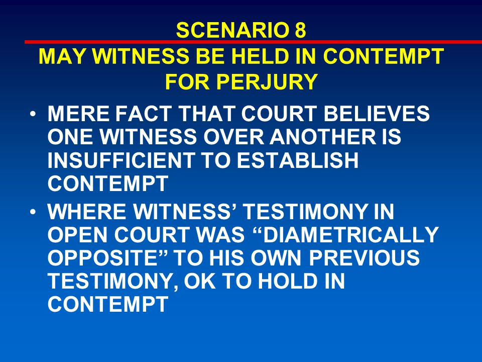 SCENARIO 8 MAY WITNESS BE HELD IN CONTEMPT FOR PERJURY MERE FACT THAT COURT BELIEVES ONE WITNESS OVER ANOTHER IS INSUFFICIENT TO ESTABLISH CONTEMPT WHERE WITNESS' TESTIMONY IN OPEN COURT WAS DIAMETRICALLY OPPOSITE TO HIS OWN PREVIOUS TESTIMONY, OK TO HOLD IN CONTEMPT