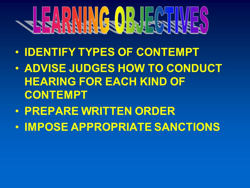 IDENTIFY TYPES OF CONTEMPT ADVISE JUDGES HOW TO CONDUCT HEARING FOR EACH KIND OF CONTEMPT PREPARE WRITTEN ORDER IMPOSE APPROPRIATE SANCTIONS