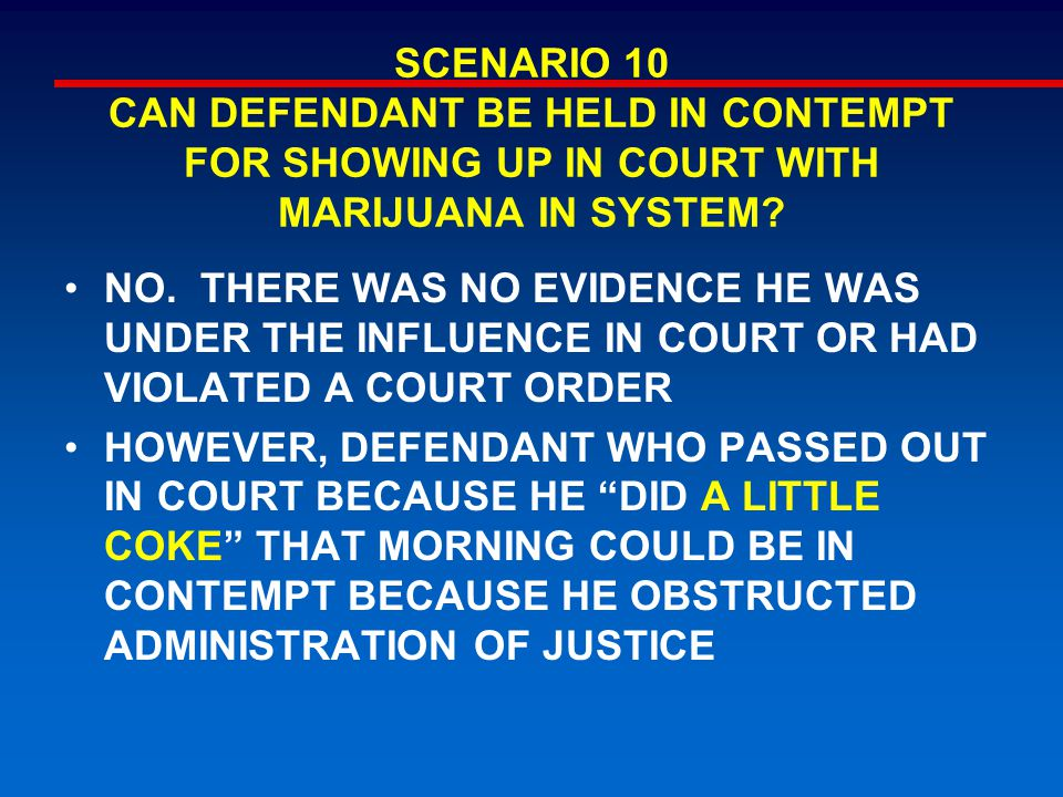 SCENARIO 10 CAN DEFENDANT BE HELD IN CONTEMPT FOR SHOWING UP IN COURT WITH MARIJUANA IN SYSTEM? NO. THERE WAS NO EVIDENCE HE WAS UNDER THE INFLUENCE I
