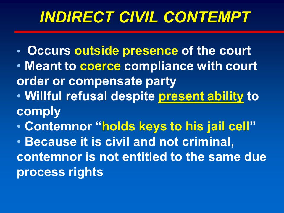 INDIRECT CIVIL CONTEMPT Occurs outside presence of the court Meant to coerce compliance with court order or compensate party Willful refusal despite present ability to comply Contemnor holds keys to his jail cell Because it is civil and not criminal, contemnor is not entitled to the same due process rights