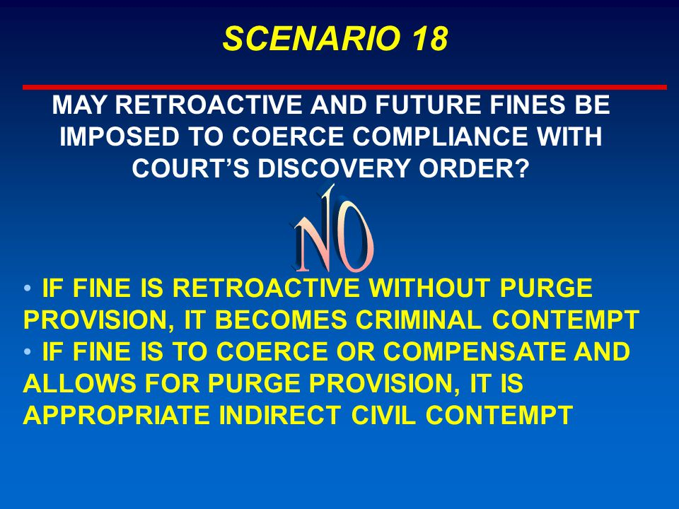 SCENARIO 18 MAY RETROACTIVE AND FUTURE FINES BE IMPOSED TO COERCE COMPLIANCE WITH COURT'S DISCOVERY ORDER? IF FINE IS RETROACTIVE WITHOUT PURGE PROVIS