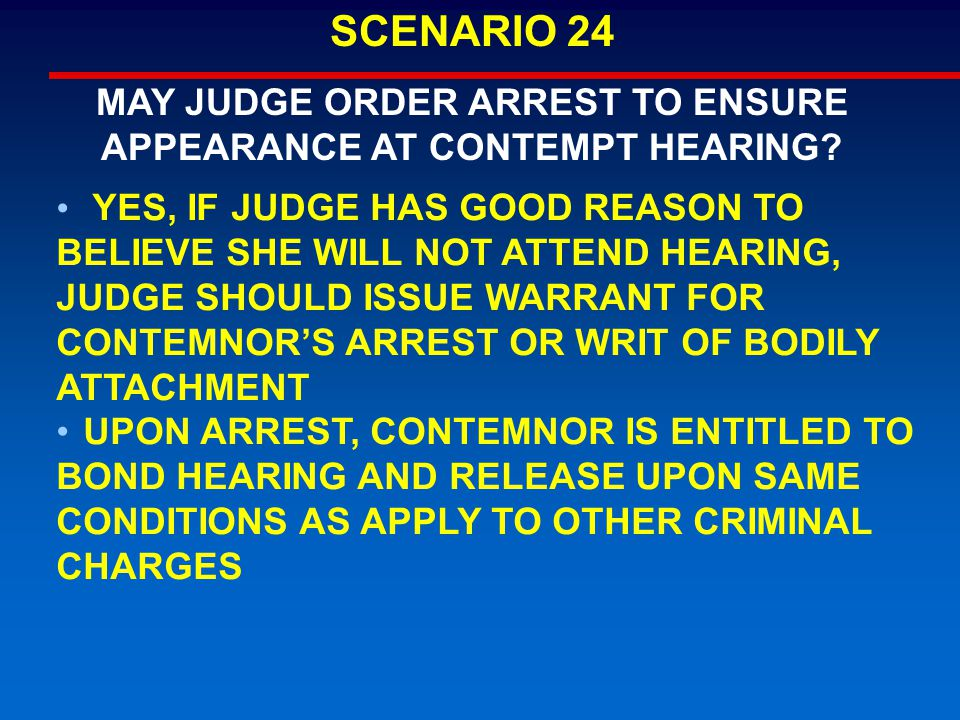 YES, IF JUDGE HAS GOOD REASON TO BELIEVE SHE WILL NOT ATTEND HEARING, JUDGE SHOULD ISSUE WARRANT FOR CONTEMNOR'S ARREST OR WRIT OF BODILY ATTACHMENT U