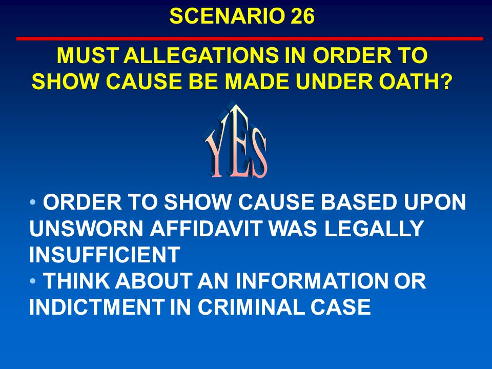 ORDER TO SHOW CAUSE BASED UPON UNSWORN AFFIDAVIT WAS LEGALLY INSUFFICIENT THINK ABOUT AN INFORMATION OR INDICTMENT IN CRIMINAL CASE SCENARIO 26 MUST ALLEGATIONS IN ORDER TO SHOW CAUSE BE MADE UNDER OATH