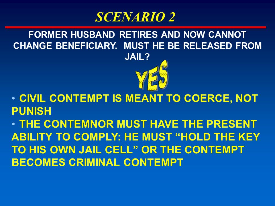 SCENARIO 2 CIVIL CONTEMPT IS MEANT TO COERCE, NOT PUNISH THE CONTEMNOR MUST HAVE THE PRESENT ABILITY TO COMPLY: HE MUST HOLD THE KEY TO HIS OWN JAIL CELL OR THE CONTEMPT BECOMES CRIMINAL CONTEMPT FORMER HUSBAND RETIRES AND NOW CANNOT CHANGE BENEFICIARY.