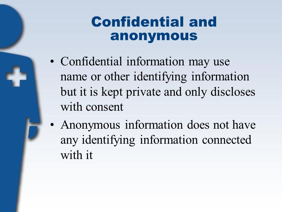 Confidential and anonymous Confidential information may use name or other identifying information but it is kept private and only discloses with consent Anonymous information does not have any identifying information connected with it