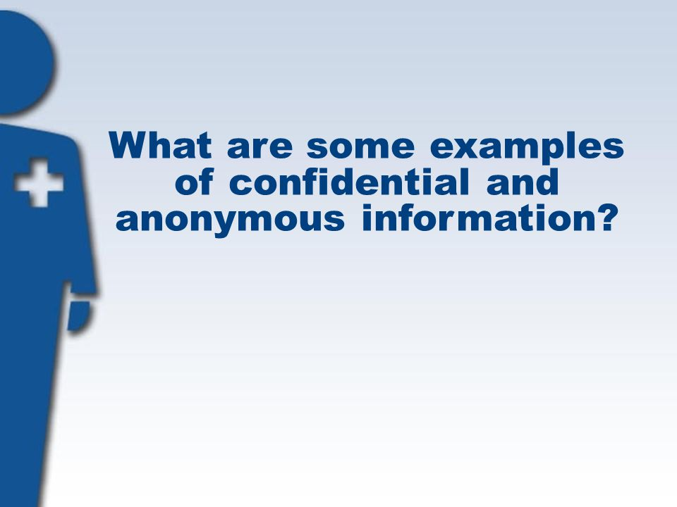 What are some examples of confidential and anonymous information