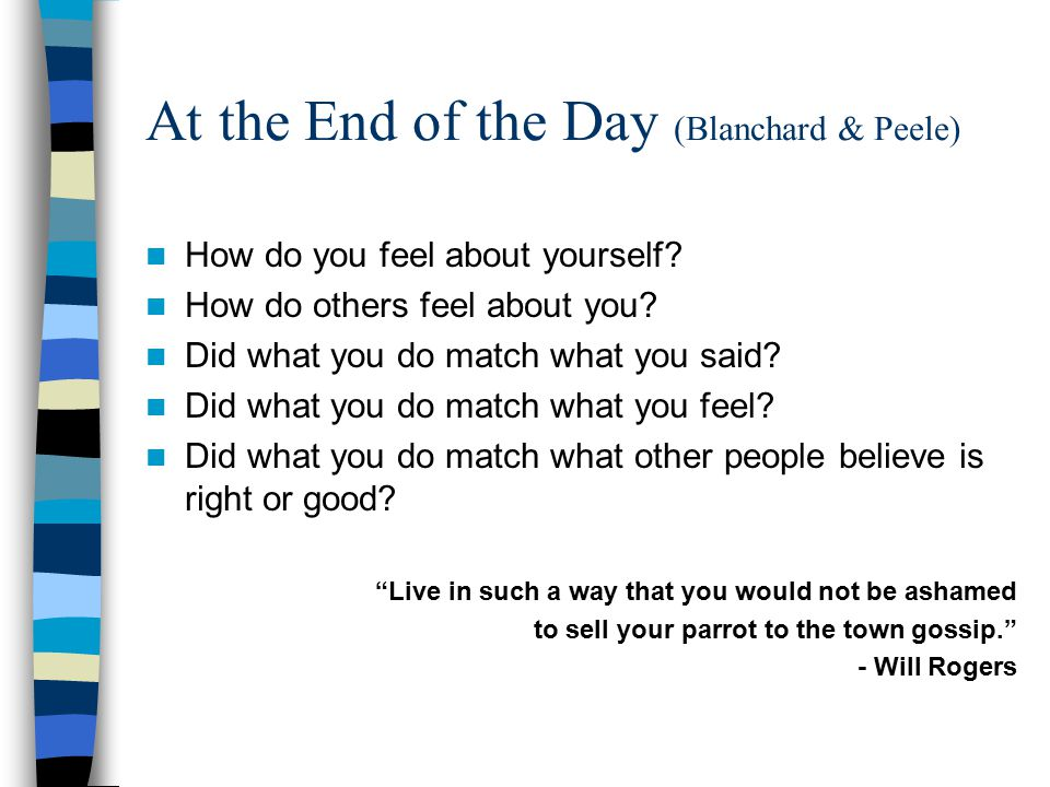 At the End of the Day (Blanchard & Peele) How do you feel about yourself? How do others feel about you? Did what you do match what you said? Did what