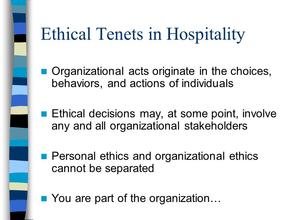 Ethical Tenets in Hospitality Organizational acts originate in the choices, behaviors, and actions of individuals Ethical decisions may, at some point, involve any and all organizational stakeholders Personal ethics and organizational ethics cannot be separated You are part of the organization…