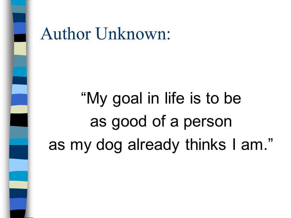 "Author Unknown: ""My goal in life is to be as good of a person as my dog already thinks I am."""
