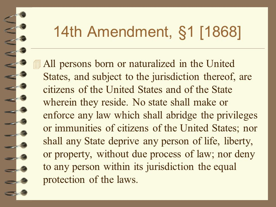 14th Amendment, §1 [1868] 4 All persons born or naturalized in the United States, and subject to the jurisdiction thereof, are citizens of the United