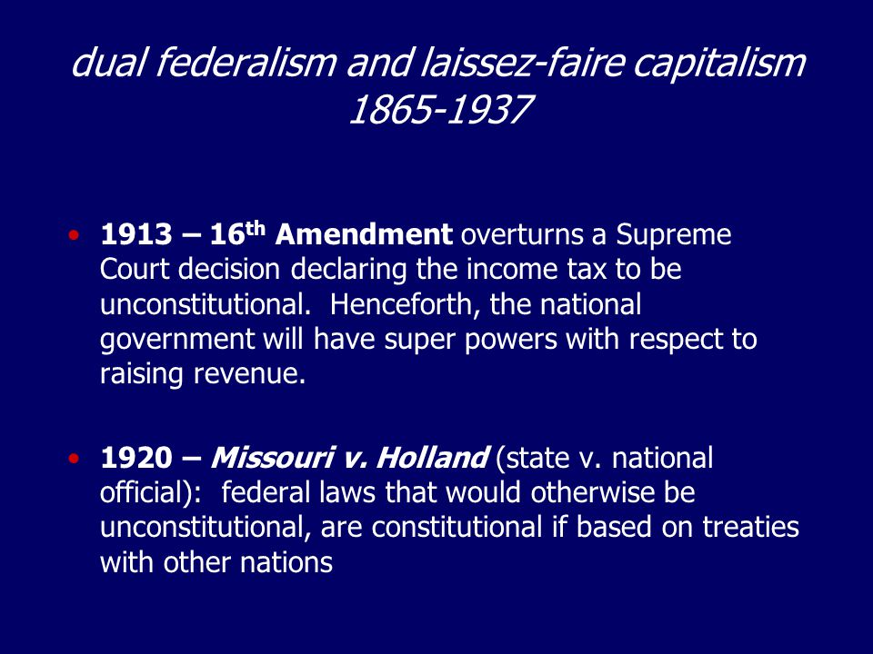 dual federalism and laissez-faire capitalism 1865-1937 1913 – 16 th Amendment overturns a Supreme Court decision declaring the income tax to be uncons