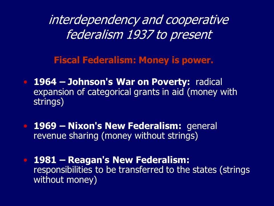 interdependency and cooperative federalism 1937 to present 1964 – Johnson s War on Poverty: radical expansion of categorical grants in aid (money with strings) 1969 – Nixon s New Federalism: general revenue sharing (money without strings) 1981 – Reagan s New Federalism: responsibilities to be transferred to the states (strings without money) Fiscal Federalism: Money is power.