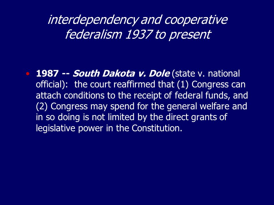 interdependency and cooperative federalism 1937 to present 1987 -- South Dakota v. Dole (state v. national official): the court reaffirmed that (1) Co