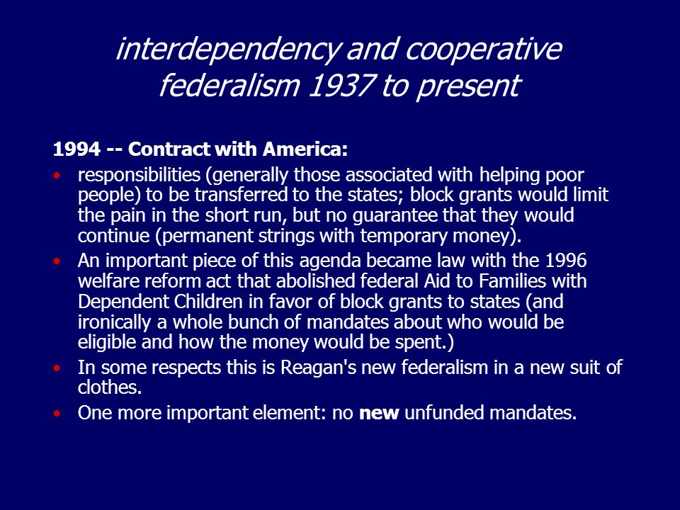 interdependency and cooperative federalism 1937 to present 1994 -- Contract with America: responsibilities (generally those associated with helping poor people) to be transferred to the states; block grants would limit the pain in the short run, but no guarantee that they would continue (permanent strings with temporary money).