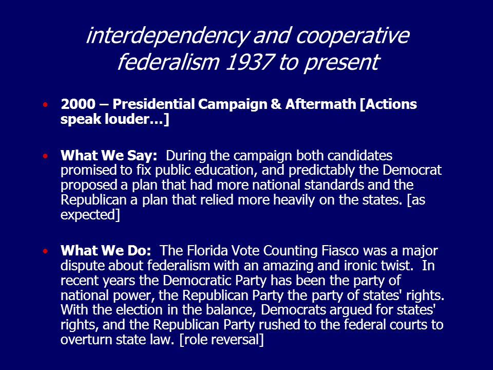 interdependency and cooperative federalism 1937 to present 2000 – Presidential Campaign & Aftermath [Actions speak louder…] What We Say: During the ca