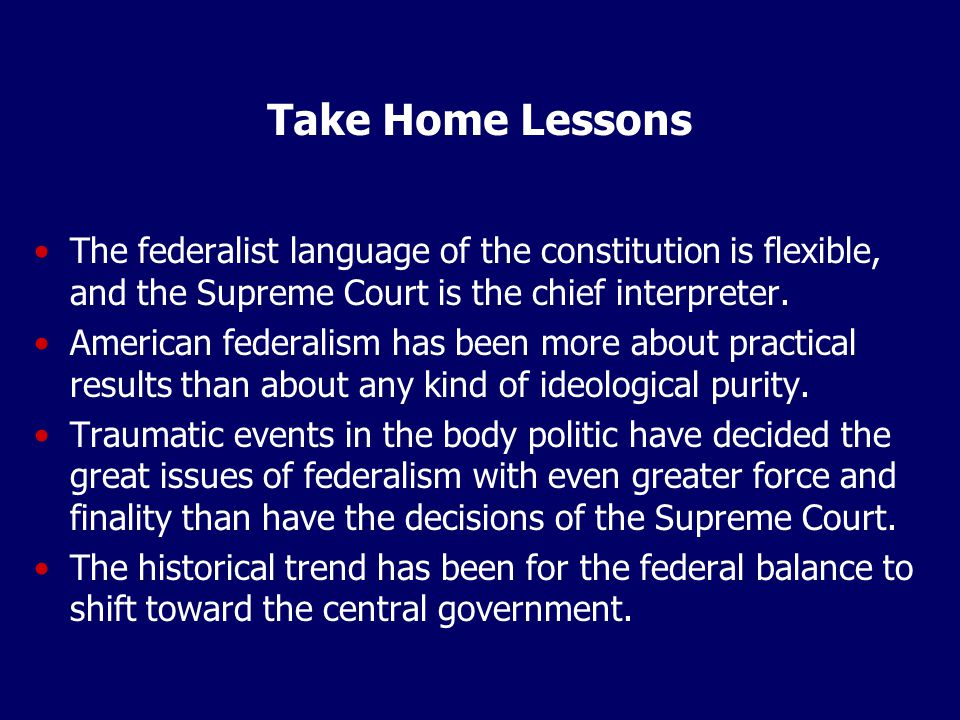 Take Home Lessons The federalist language of the constitution is flexible, and the Supreme Court is the chief interpreter. American federalism has bee