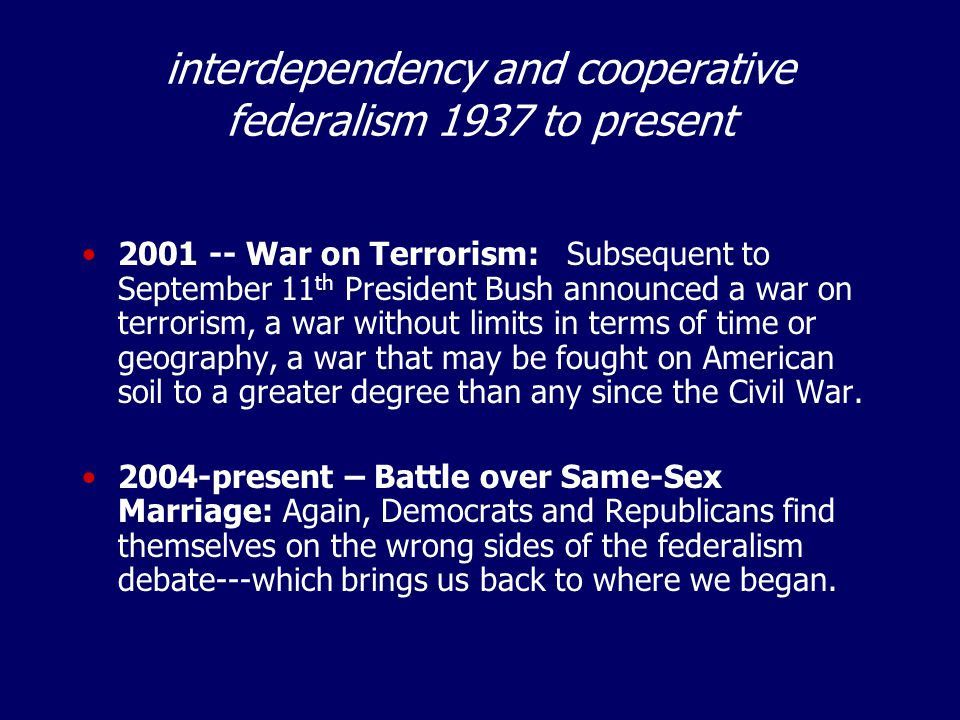 interdependency and cooperative federalism 1937 to present 2001 -- War on Terrorism: Subsequent to September 11 th President Bush announced a war on terrorism, a war without limits in terms of time or geography, a war that may be fought on American soil to a greater degree than any since the Civil War.