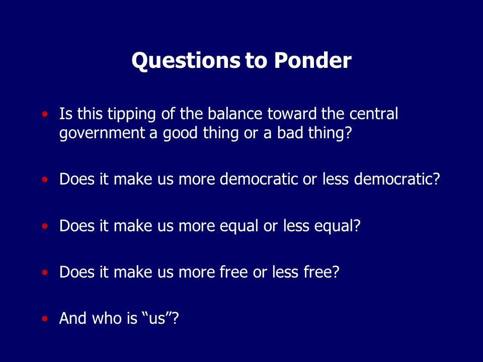 Questions to Ponder Is this tipping of the balance toward the central government a good thing or a bad thing.