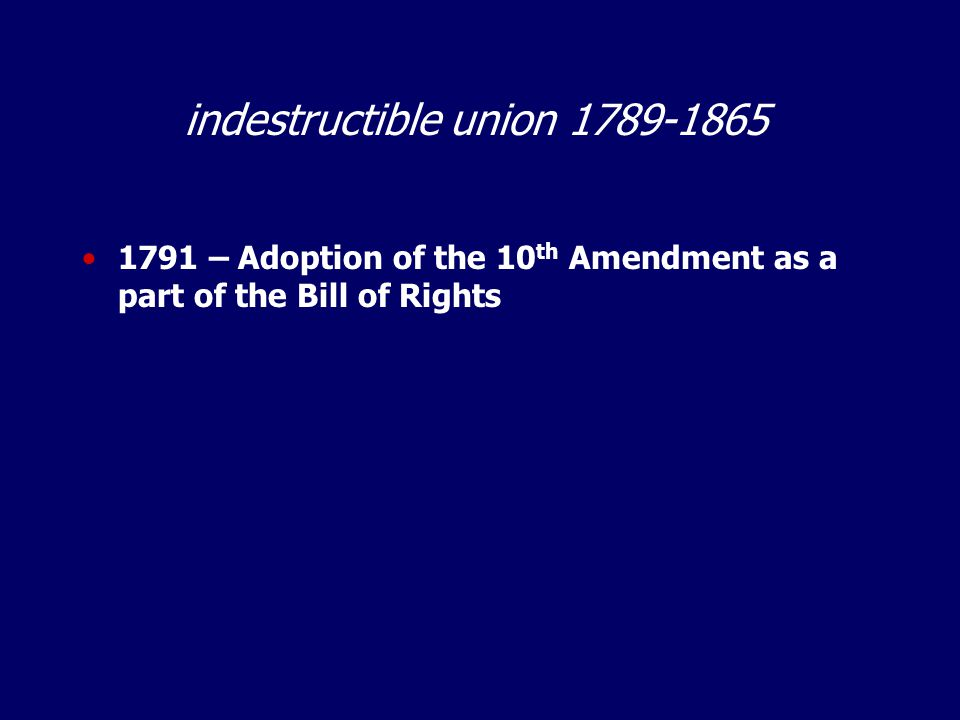 indestructible union 1789-1865 1791 – Adoption of the 10 th Amendment as a part of the Bill of Rights
