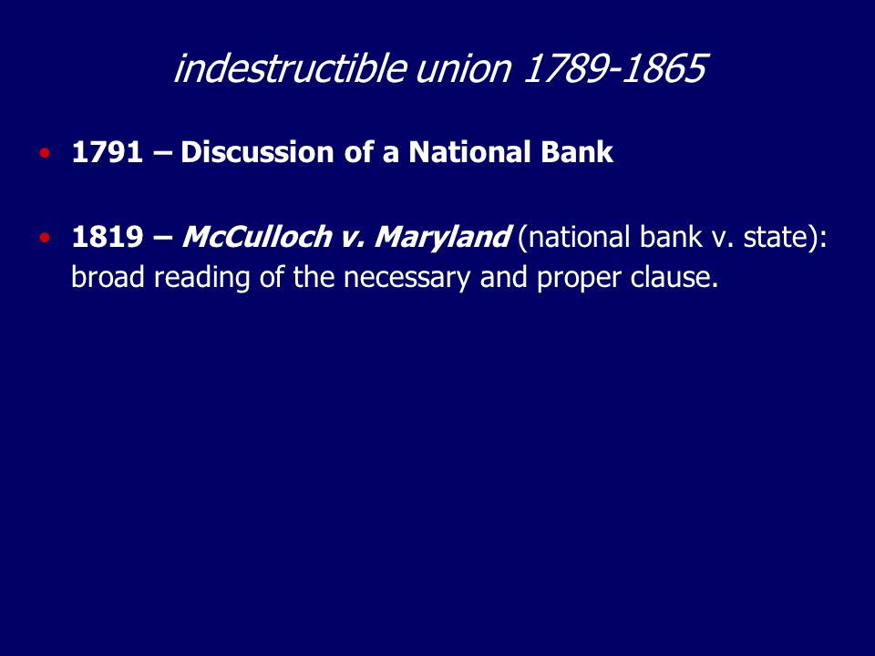 indestructible union 1789-1865 1791 – Discussion of a National Bank 1819 – McCulloch v.