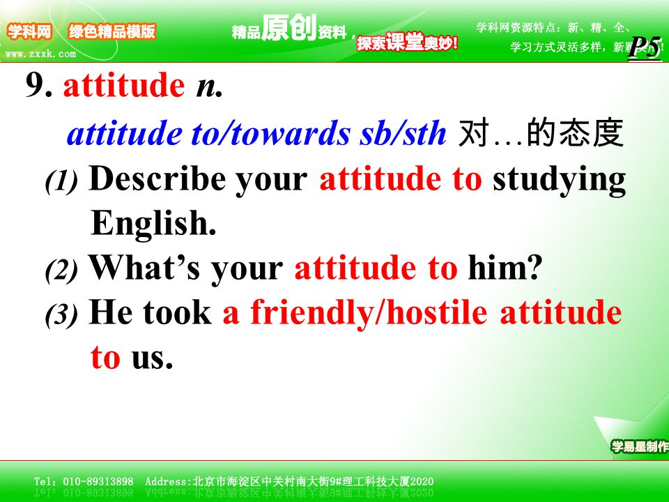 9. attitude n. attitude to/towards sb/sth 对 … 的态度 (1) Describe your attitude to studying English. (2) What's your attitude to him? (3) He took a frien