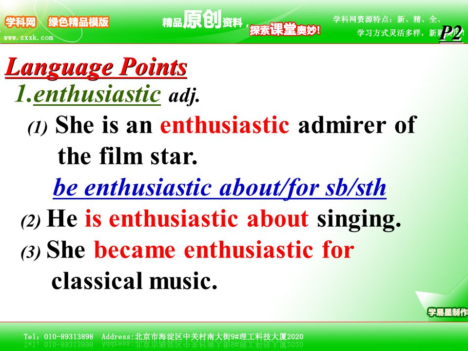 1.enthusiastic adj. (1) She is an enthusiastic admirer of the film star. be enthusiastic about/for sb/sth (2) He is enthusiastic about singing. (3) Sh
