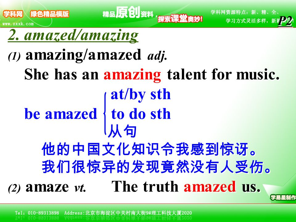 2. amazed/amazing (1) amazing/amazed adj. She has an amazing talent for music. at/by sth be amazed to do sth 从句 他的中国文化知识令我感到惊讶。 我们很惊异的发现竟然没有人受伤。 (2) a