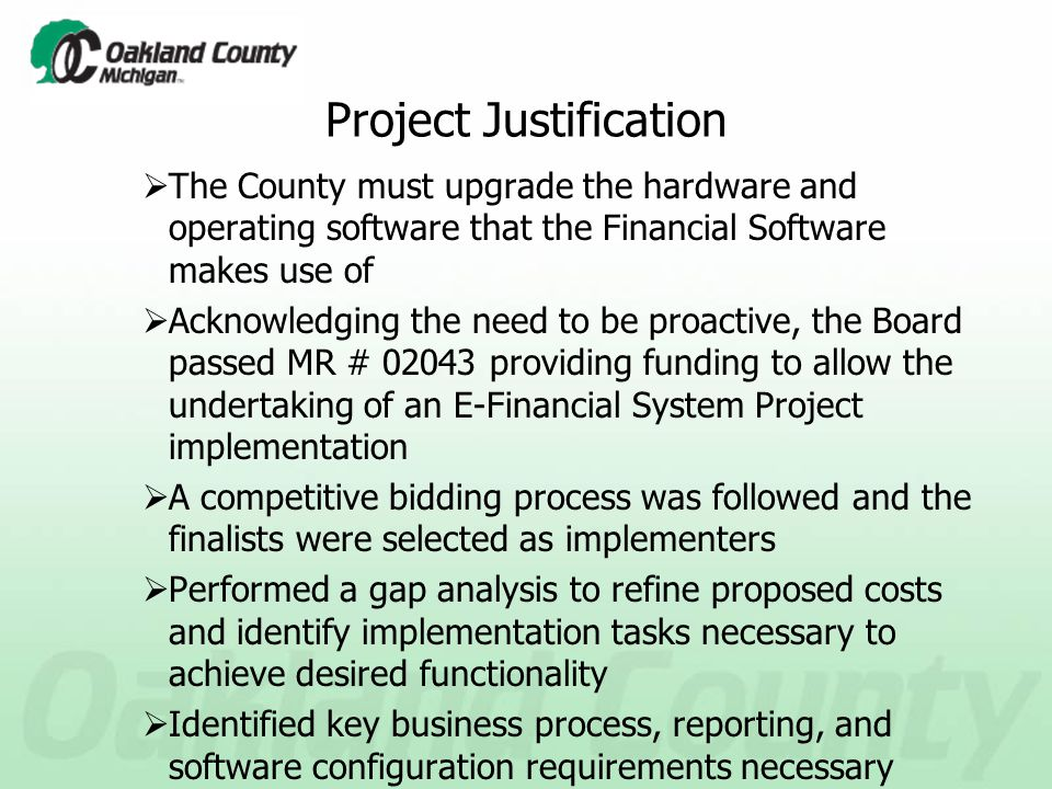 Project Justification  The County must upgrade the hardware and operating software that the Financial Software makes use of  Acknowledging the need to be proactive, the Board passed MR # 02043 providing funding to allow the undertaking of an E-Financial System Project implementation  A competitive bidding process was followed and the finalists were selected as implementers  Performed a gap analysis to refine proposed costs and identify implementation tasks necessary to achieve desired functionality  Identified key business process, reporting, and software configuration requirements necessary