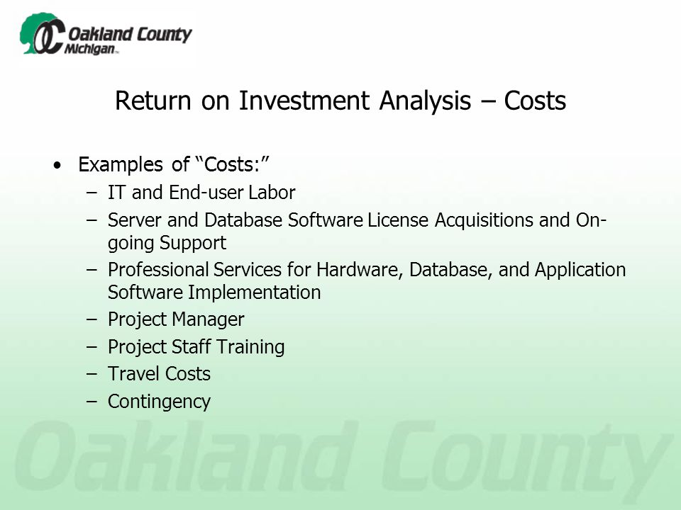 Return on Investment Analysis – Costs Examples of Costs: –IT and End-user Labor –Server and Database Software License Acquisitions and On- going Support –Professional Services for Hardware, Database, and Application Software Implementation –Project Manager –Project Staff Training –Travel Costs –Contingency