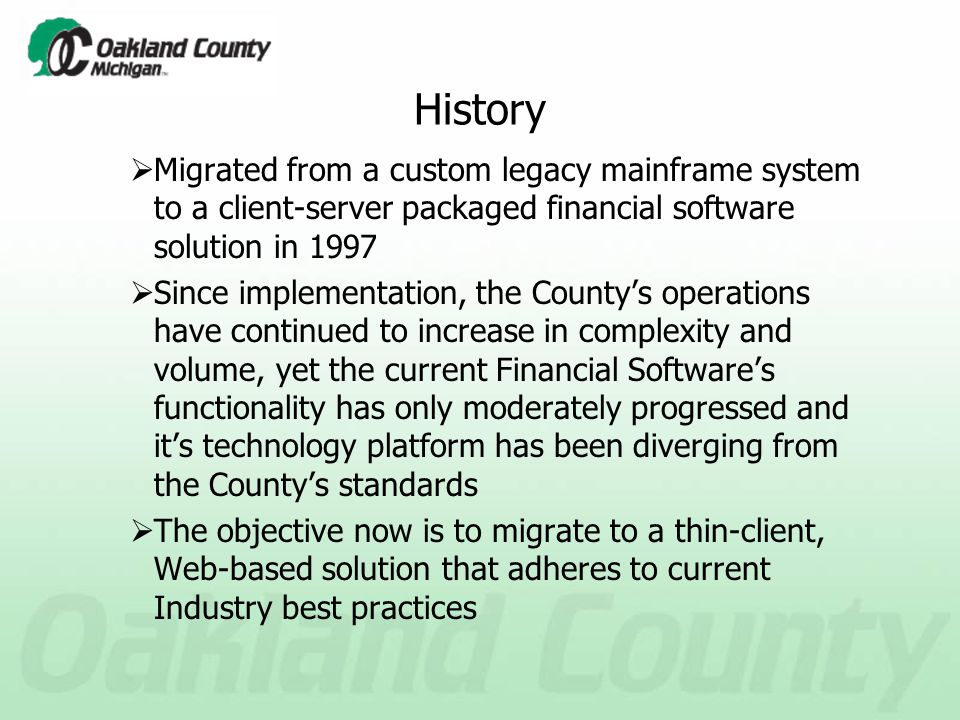 History  Migrated from a custom legacy mainframe system to a client-server packaged financial software solution in 1997  Since implementation, the County's operations have continued to increase in complexity and volume, yet the current Financial Software's functionality has only moderately progressed and it's technology platform has been diverging from the County's standards  The objective now is to migrate to a thin-client, Web-based solution that adheres to current Industry best practices