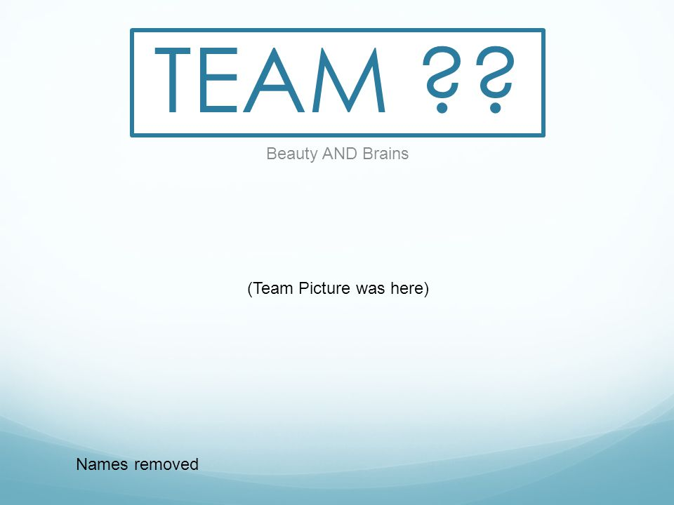 TEAM Beauty AND Brains Names removed (Team Picture was here)