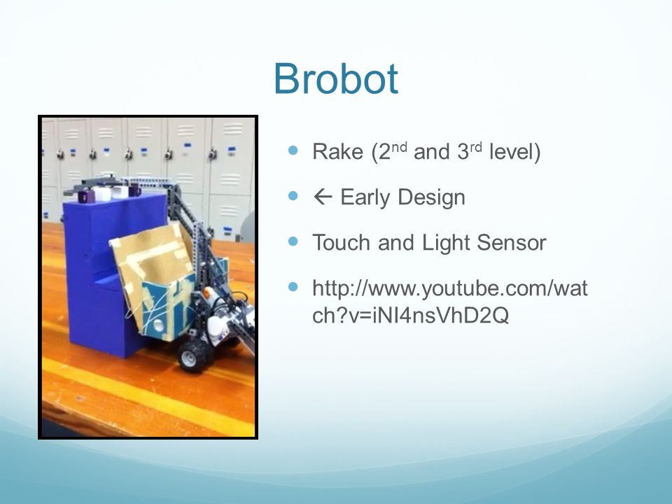 Brobot Rake (2 nd and 3 rd level)  Early Design Touch and Light Sensor http://www.youtube.com/wat ch v=iNI4nsVhD2Q