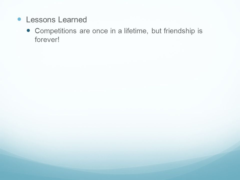 Lessons Learned Competitions are once in a lifetime, but friendship is forever!
